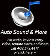 Auto Sound & More. For audio, keyless entry, video, remote starts, and more, call 402.592.4417 or click here »
