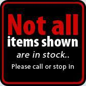 Not all items shown are in stock.  Please call or stop in.