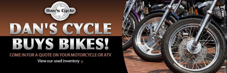Dan's Cycle buys bikes, come in today for a quote on your motorcycle or ATV! Click here to view our used inventory.