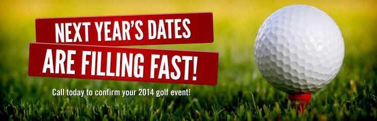 Next year's dates are filling fast! Call today to confirm your 2014 golf event!