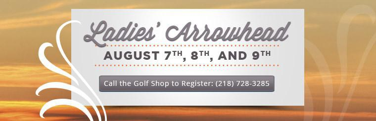 Join us August 7th through 9th for the Ladies' Arrowhead. Call (218) 728-3285 to register.