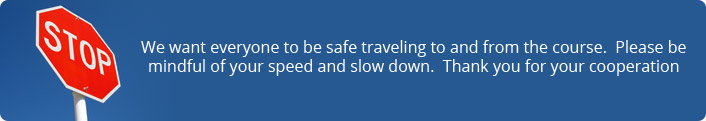 We want everyone to be safe traveling to and from the course.  Please be mindful of your speed and slow down.  Thank you for your cooperation.