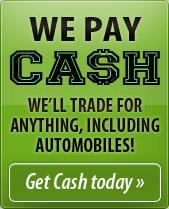We pay cash! We'll trade for anything, including automobiles! Get cash today!