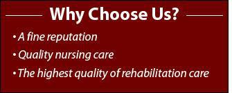Why choose us? A fine reputation. Quality nursing care. The highest quality of rehabilitation care.