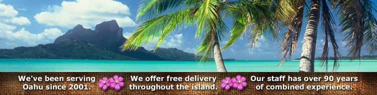 We've been serving Oahu since 2001. We offer free delivery throughout the island. Our staff has over 90 years of combined experience.