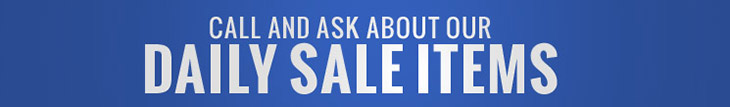 Call and ask about our daily sale items.
