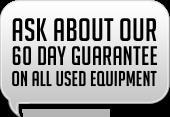 Ask about our 60 day guarantee on all used equipment!