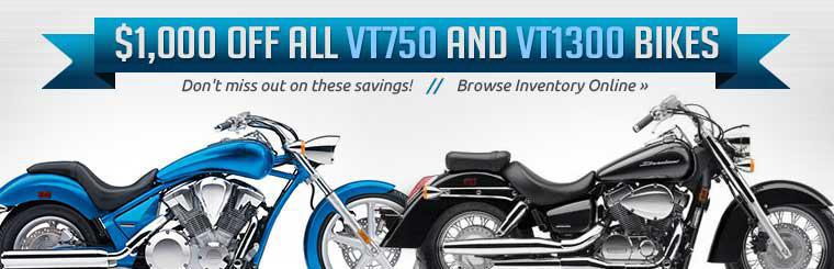 Take $1,000 off all VT750 and VT1300 bikes! Don't miss out on these savings! Click here to browse our inventory online.