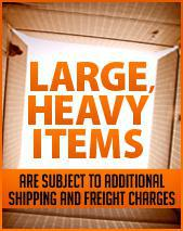 Large, heavy items are subject to additional shipping and freight charges.