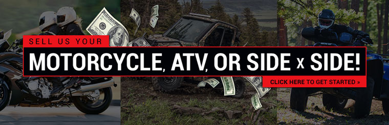 Sell us your motorcycle, ATV, or side x side! Click here to get started.