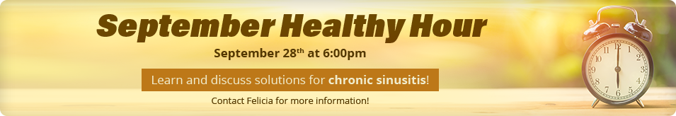 September Healthy Hour September 28th at 6:00pm. Learn and discuss solutions for chronic sinusitis! Contact Felicia for more information!