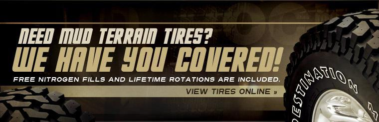 Need mud terrain tires? We have you covered! Free nitrogen fills and lifetime rotations are included. Click here to view tires online.