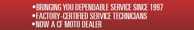 Bringing you dependable service since 1997. Factory-certified service technicians. Now a CF Moto Dealer