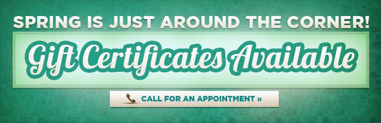 Spring is just around the corner! We have gift certificates available! Call for an appointment.