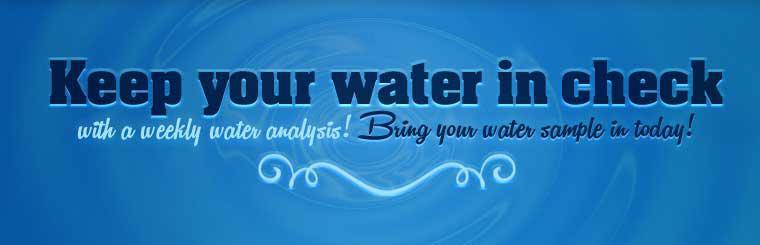 Keep your water in check with a weekly water analysis! Bring your water sample in today!