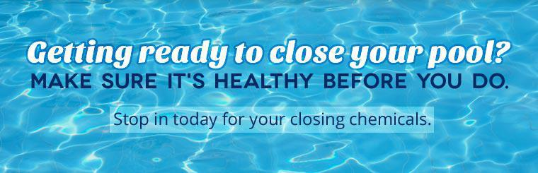 Getting ready to close your pool? Make sure it's healthy before you do. Stop in today for your closing chemicals.