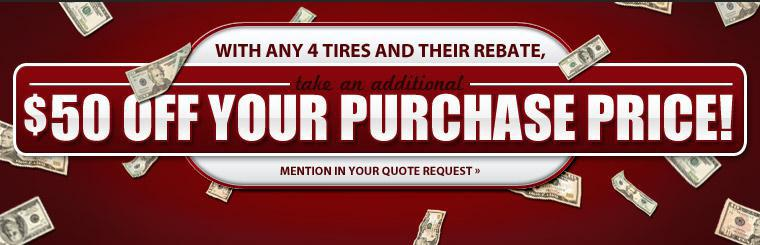 With any 4 tires and their rebate, take an additional $50 off your purchase price! Mention this in your quote request.