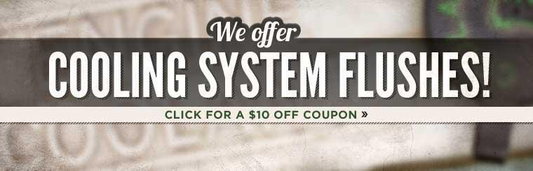 We offer cooling system flushes! Click here for a coupon for $10 off a cooling system flush.