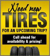 Need new tires for an upcoming trip? Call ahead for availability & pricing!