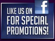 Like us on Facebook for special promotions!