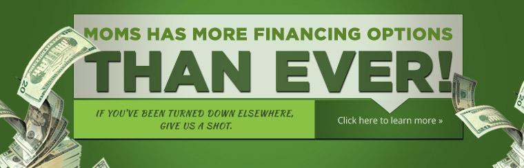 MOMS has more financing options than ever! If you've been turned down elsewhere, give us a shot. Click here to learn more.