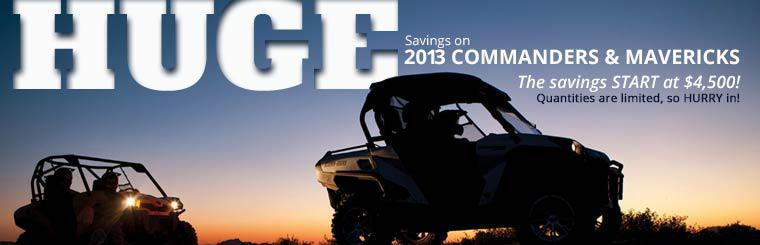 Take advantage of huge savings on 2013 Can-Am Commanders and Mavericks! The savings start at $4,500! Quantities are limited, so hurry in!
