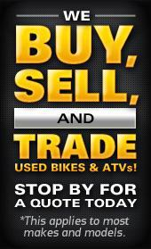 We Buy, Sell, and Trade Used Bikes and ATVs! Stop by for a quote today! *This applies to most makes and models.