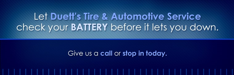 Let Duett's Tire & Automotive Service check your battery before it lets you down. Give us a call or stop in today.