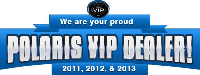 We are your pround Polaris VIP Dealer 2011, 2012,& 2013.