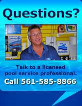 Questions? Talk to a licensed pool service professional. Call 561-585-8866.