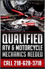 Qualified ATV & Motorcycle Mechanics Needed. Call 218-628-3718.