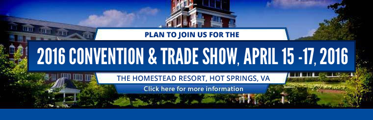 Plan to join us for the 2016 Convention & Trade Show, April 15 -17, 2016. The Homestead Resort, Hot Springs, VA. Click here for more information