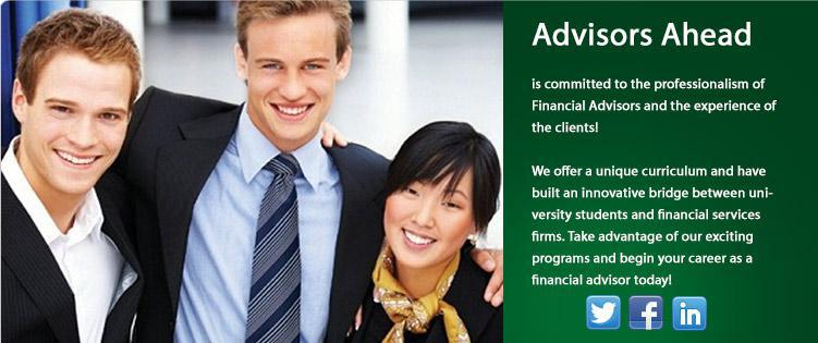Advisors Ahead is committed to the professionalism of Financial Advisors and the experience of the clients! We offer a unique curriculum and have built an innovative bridge between university students and financial service firms. Take advantage of our exciting programs and begin your career as a financial advisor today!