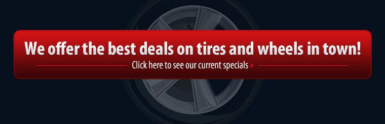 We offer the best deals on tires and wheels in town! Click here to see our current specials.