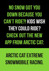 No snow got you down because you can't ride?! Kids wish they could ride? Check out the NEW app from Arctic Cat: Arctic Cat Extreme Snowmobile Racing.