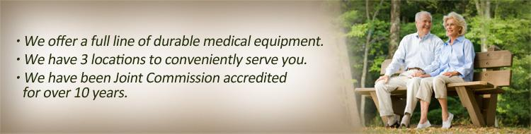 We offer a full line of durable medical equipment. We have 3 locations to conveniently serve you. We have been Joint Commission accredited for over 10 years.