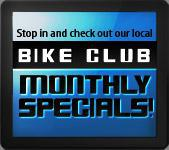 Stop in and check out our local Bike Club Monthly Specials.