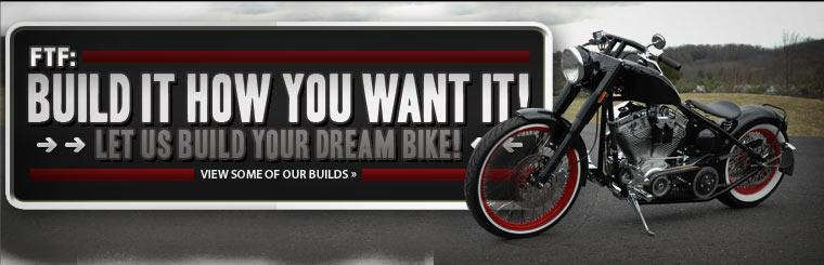 FTF: Build it how you want it! Let us build your dream bike! Click here to view some of our builds.