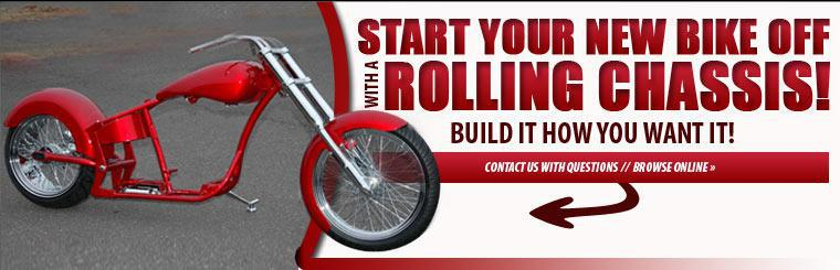 Start your new bike off with a rolling chassis! Build it how you want it! Contact us with questions. Click here to browse rolling chassis online.