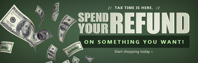 Tax time is here. Spend your refund on something you want! Click here to shop online.
