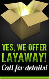 Yes, we offer Layaway! Call for details!