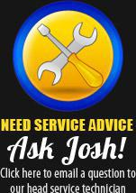 Need Service Advice: Ask Josh! Click here to email a question to our head service technician.