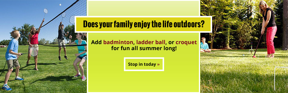 Does your family enjoy the life outdoors? Add badminton, ladder ball, or croquet for fun all summer long! Click here to contact us.
