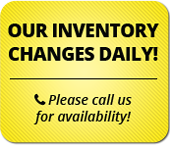 Our inventory changes daily! Please call us for availability!