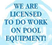 We are licensed to do work on pool equipment!