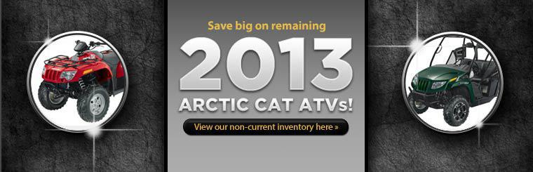 Save big on remaining 2013 Arctic Cat ATVs! Click here to view our non-current inventory.