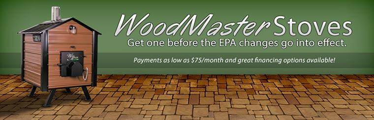 WoodMaster Stoves: Get these stoves before the EPA changes go into effect. Payments are as low as $75/month and great financing options are available! Contact us for details.