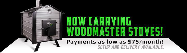 Now carrying Woodmaster Stoves! Payments as low as $75/month! Setup and delivery available.