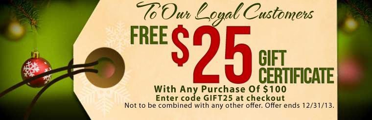 Free $25 Gift Certificate With Any Purchase of $100. Enter Code GIFT25 At Checkout. Not to be combined with any other offer. Offer ends 12/31/13.