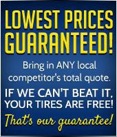 Lowest prices guaranteed bring in any local competitor's total quote. If we can't beat it, your tires are free! That's our guarantee!